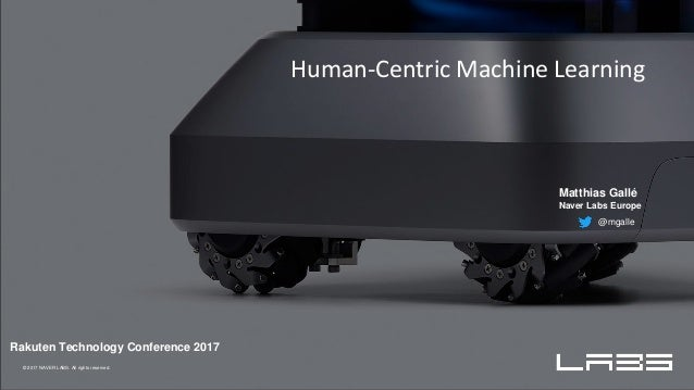 © 2017 NAVER LABS. All rights reserved. Matthias Gallé Naver Labs Europe @mgalle Human-Centric Machine Learning Rakuten Te...