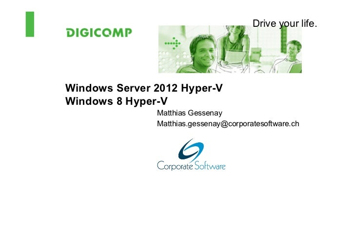 Drive your life.Windows Server 2012 Hyper-VWindows 8 Hyper-V               Matthias Gessenay               Matthias.gessen...