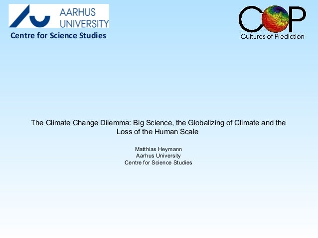 The Climate Change Dilemma: Big Science, the Globalizing of Climate and the Loss of the Human Scale Matthias Heymann Aarhu...