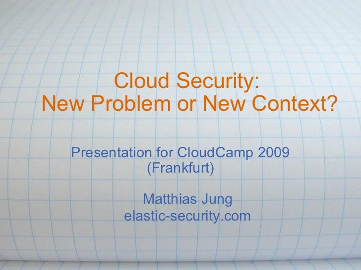 Cloud Security: New Problem or New Context? Presentation for CloudCamp 2009 (Frankfurt) Matthias Jung elastic-security.com