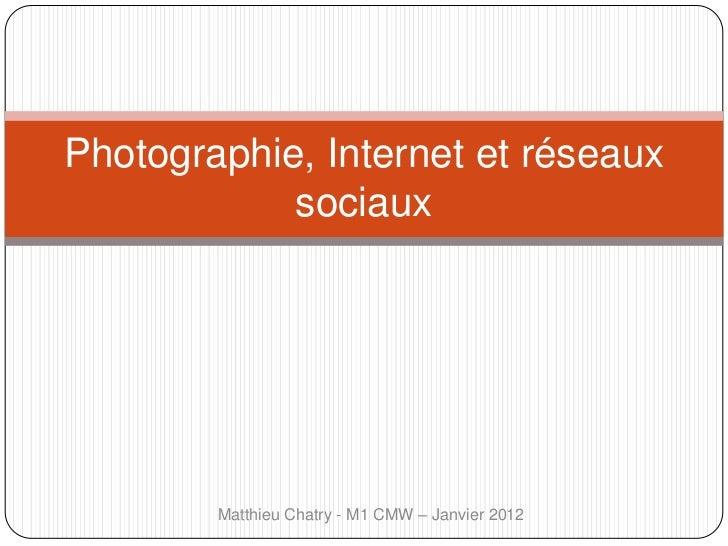 Photographie, Internet et réseaux            sociaux        Matthieu Chatry - M1 CMW – Janvier 2012