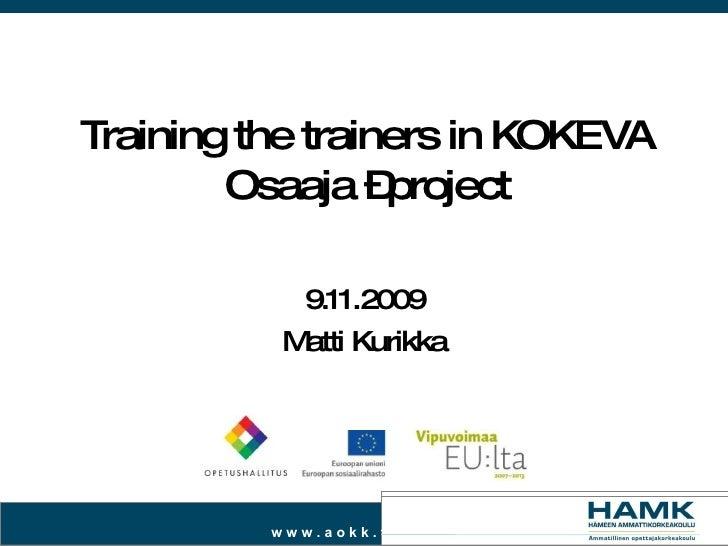 Training the trainers in KOKEVA Osaaja –project 9.11.2009 Matti Kurikka