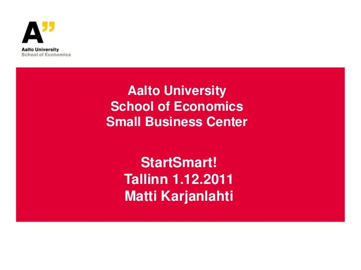 Aalto University School of EconomicsSmall Business Center    StartSmart!  Tallinn 1.12.2011  Matti Karjanlahti