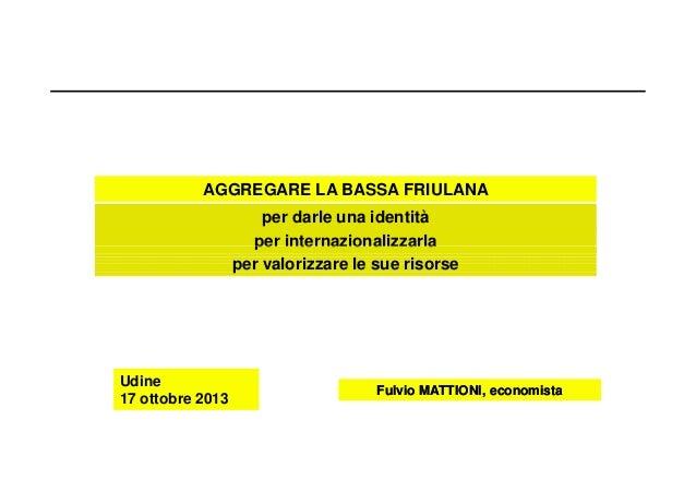 AGGREGARE LA BASSA FRIULANA per darle una identità per internazionalizzarla per valorizzare le sue risorse  Udine 17 ottob...
