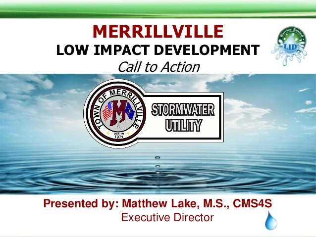 Presented by: Matthew Lake, M.S., CMS4S Executive Director MERRILLVILLE LOW IMPACT DEVELOPMENT Call to Action