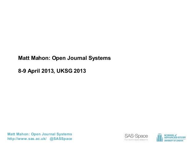Matt Mahon: Open Journal Systems     8-9 April 2013, UKSG 2013Matt Mahon: Open Journal Systemshttp://www.sas.ac.uk/ @SASSp...