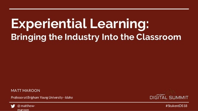 Experiential Learning: Bringing the Industry Into the Classroom #StukentDS18 MATT MAROON Professor at Brigham Young Univer...