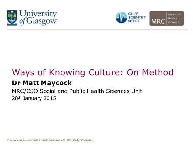 MRC/CSO Social and Public Health Sciences Unit, University of Glasgow. Ways of Knowing Culture: On Method Dr Matt Maycock ...