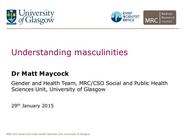MRC/CSO Social and Public Health Sciences Unit, University of Glasgow. Understanding masculinities Dr Matt Maycock Gender ...