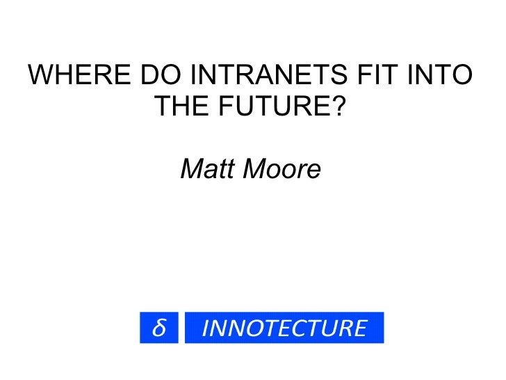 WHERE DO INTRANETS FIT INTO        THE FUTURE?           Matt Moore
