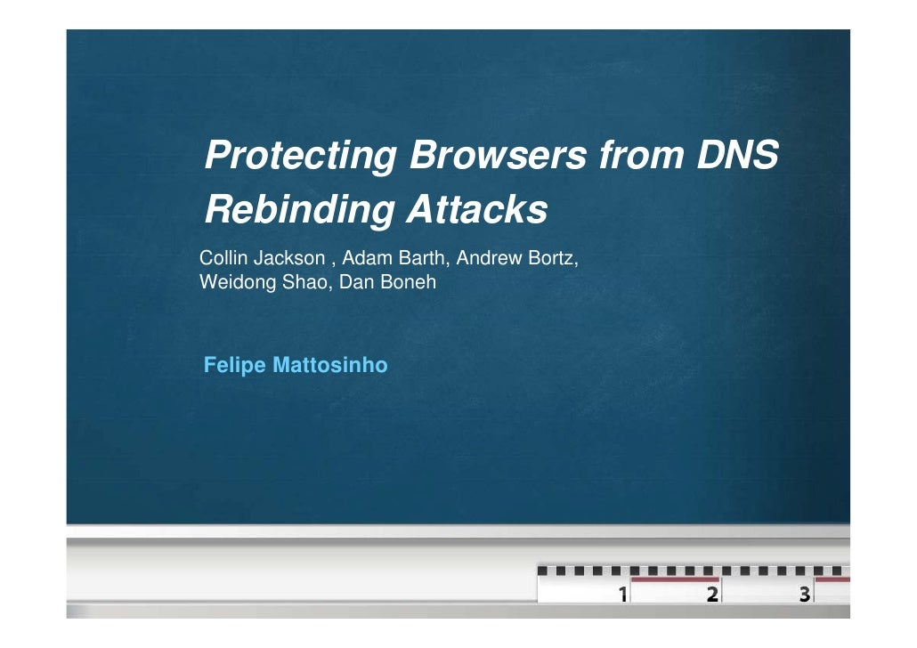 Protecting Browsers from DNS Rebinding Attacks Collin Jackson , Adam Barth, Andrew Bortz, Weidong Shao, Dan Boneh    Felip...