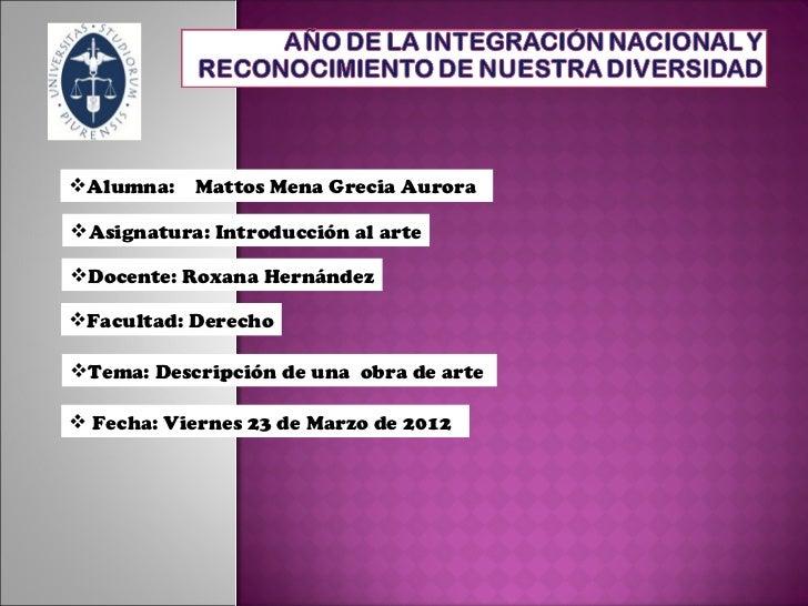 Alumna:   Mattos Mena Grecia AuroraAsignatura: Introducción al arteDocente: Roxana HernándezFacultad: DerechoTema: De...