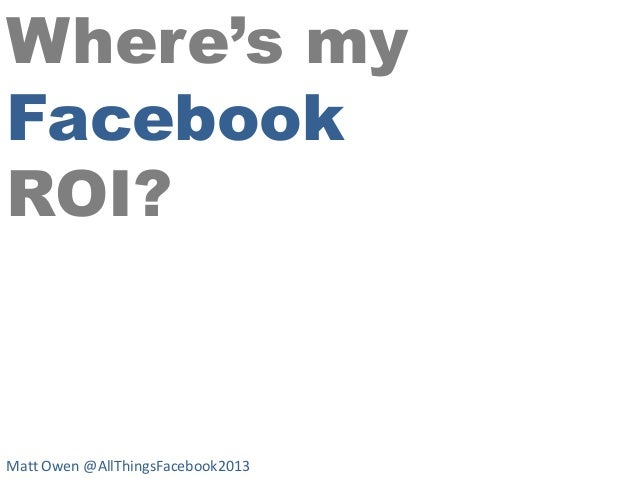 Where's my Facebook ROI?  Matt Owen @AllThingsFacebook2013