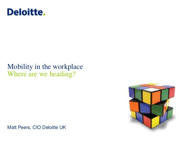 Mobility in the workplace Where are we heading?  Matt Peers, CIO Deloitte UK © 2013 Deloitte LLP. All rights reserved.