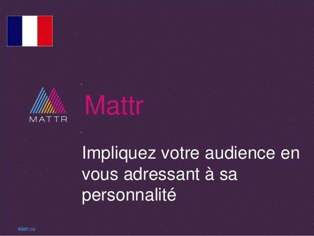 Mattr Impliquez votre audience en vous adressant à sa personnalité Mattr.co