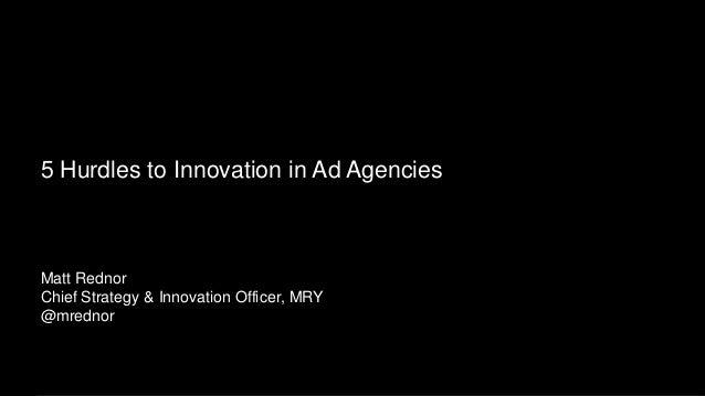 Making Brands Remarkable5 Hurdles to Innovation in Ad AgenciesMatt RednorChief Strategy & Innovation Officer, MRY@mrednor