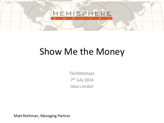 Show Me the Money TechMeetups 7th July 2014 Idea London Matt Rothman, Managing Partner