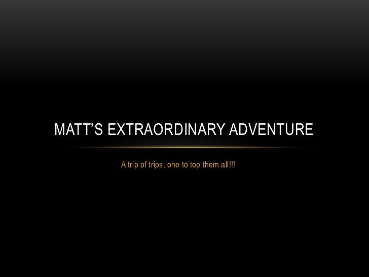 A trip of trips, one to top them all!!!<br />Matt's extraordinary adventure<br />