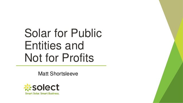 Solar for Public Entities and Not for Profits Matt Shortsleeve