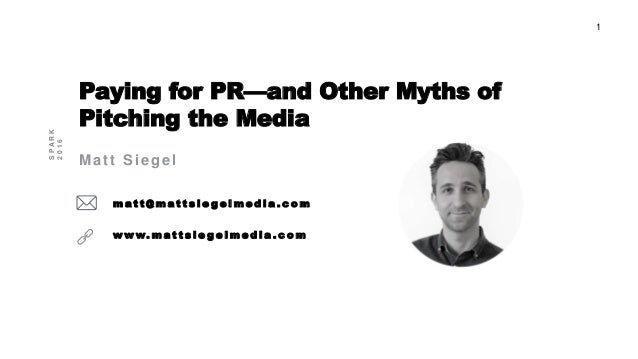 1 Paying for PR—and Other Myths of Pitching the Media Matt Siegel m a t t @ m a t t s i e g e l m e d i a . c o m w w w. m...