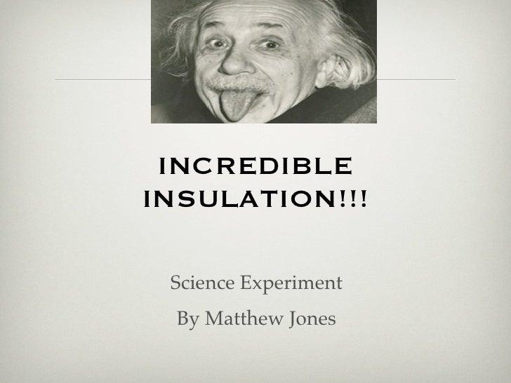 INCREDIBLEINSULATION!!! Science Experiment  By Matthew Jones