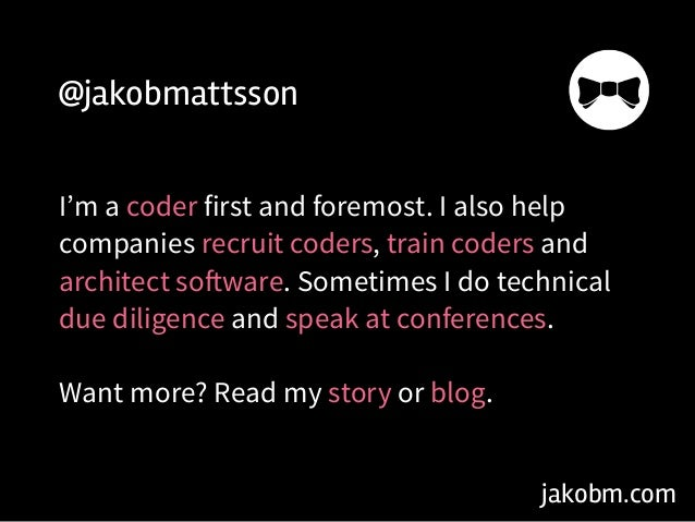 jakobm.com @jakobmattsson I'm a coder first and foremost. I also help companies recruit coders, train coders and architect...