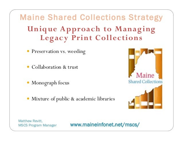 Maine Shared Collections Strategy Unique Approach to Manag ing    Legacy Pr int Collections     Preservation vs. weeding ...
