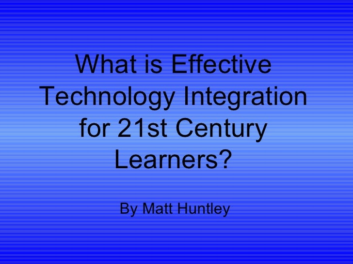 What is Effective Technology Integration for 21st Century Learners? By Matt Huntley