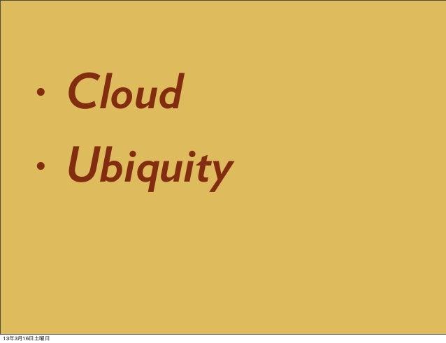 •      Cloud       •      Ubiquity13年3月16日土曜日