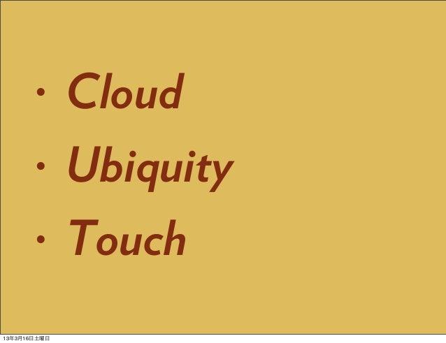 •      Cloud       •      Ubiquity       •      Touch13年3月16日土曜日