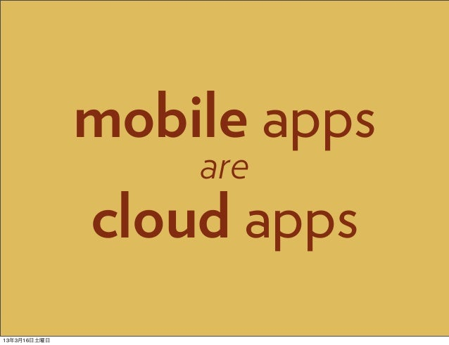 mobile apps                  are              cloud apps13年3月16日土曜日
