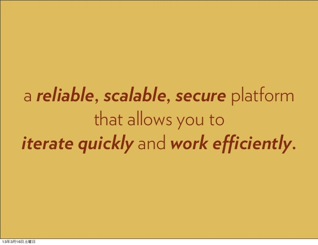 a reliable, scalable, secure platform                that allows you to      iterate quickly and work efficiently.13年3月16日土曜日