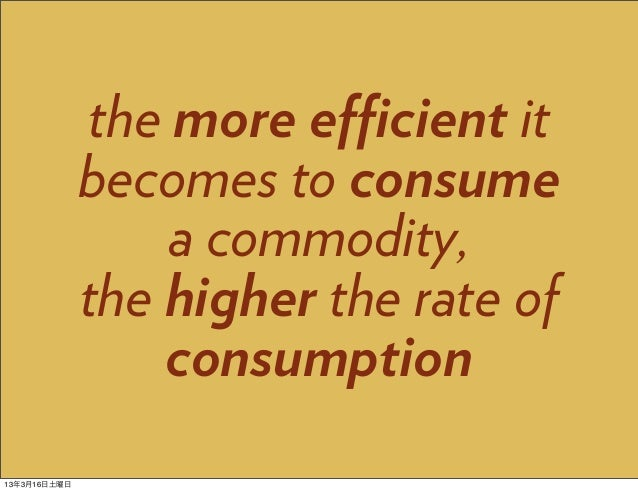 the more efficient it              becomes to consume                   a commodity,              the higher the rate of   ...