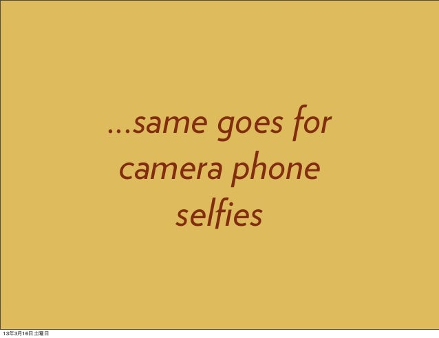 ...same goes for               camera phone                   selfies13年3月16日土曜日