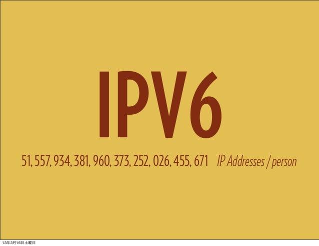 IPV6      51, 557, 934, 381, 960, 373, 252, 026, 455, 671 IP Addresses / person13年3月16日土曜日