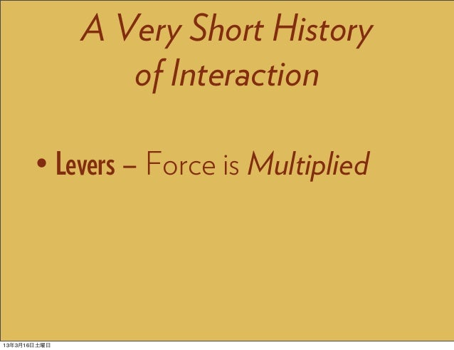 A Very Short History                 of Interaction       • Levers – Force is Multiplied13年3月16日土曜日
