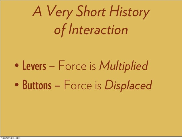A Very Short History                 of Interaction       • Levers – Force is Multiplied       • Buttons – Force is Displa...