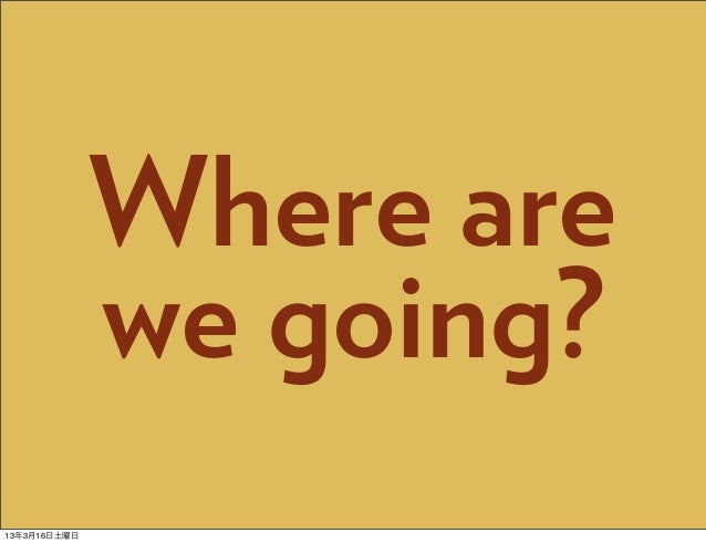 Where are              we going?13年3月16日土曜日