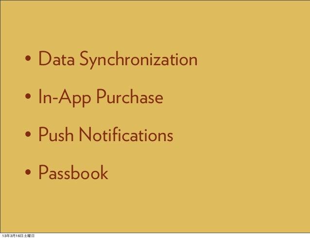• Data Synchronization       • In-App Purchase       • Push Notifications       • Passbook13年3月16日土曜日