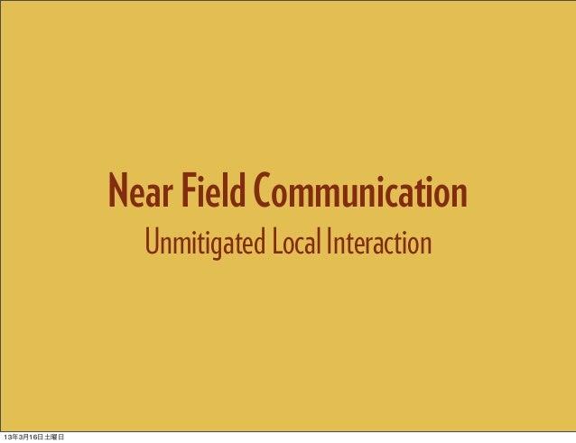 Near Field Communication                Unmitigated Local Interaction13年3月16日土曜日