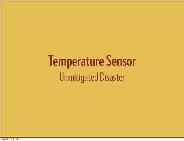 Temperature Sensor                Unmitigated Disaster13年3月16日土曜日