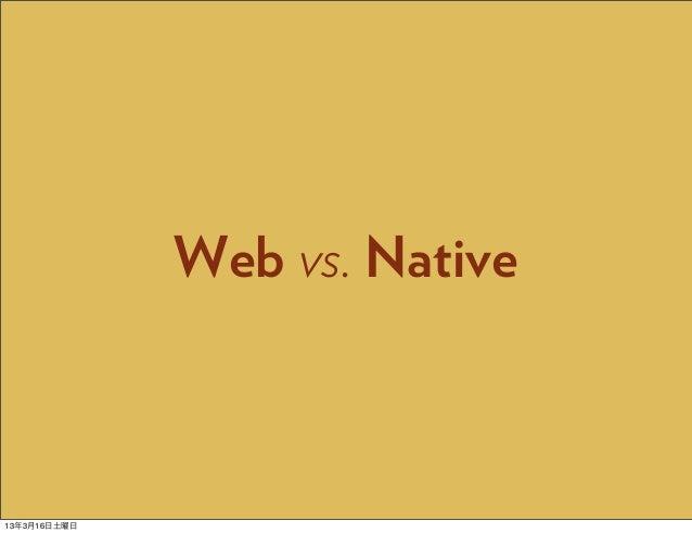 Web vs. Native13年3月16日土曜日