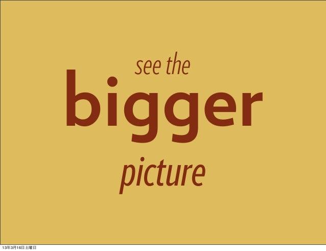 see the              bigger               picture13年3月16日土曜日
