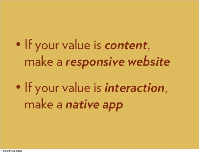 • If your value is content,         make a responsive website       • If your value is interaction,         make a native ...