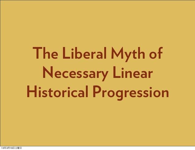 The Liberal Myth of                Necessary Linear              Historical Progression13年3月16日土曜日