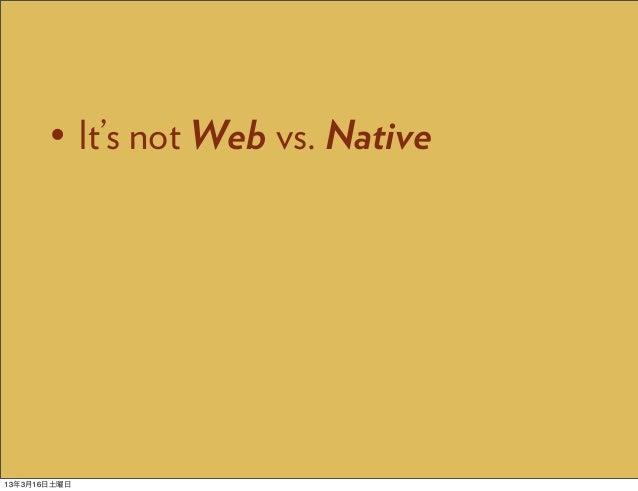 • It's not Web vs. Native13年3月16日土曜日
