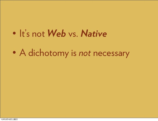 • It's not Web vs. Native       • A dichotomy is not necessary13年3月16日土曜日