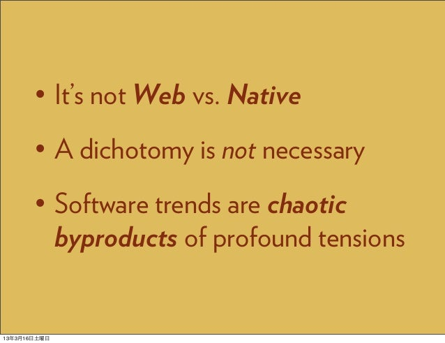 • It's not Web vs. Native       • A dichotomy is not necessary       • Software trends are chaotic         byproducts of p...