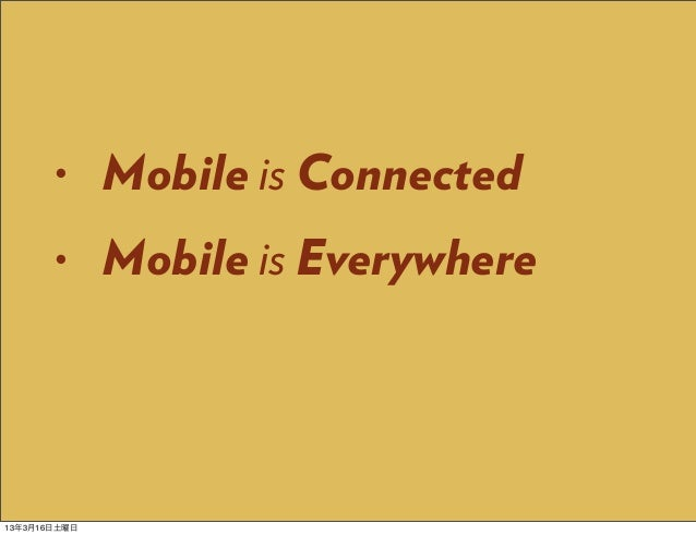 •      Mobile is Connected       •      Mobile is Everywhere13年3月16日土曜日
