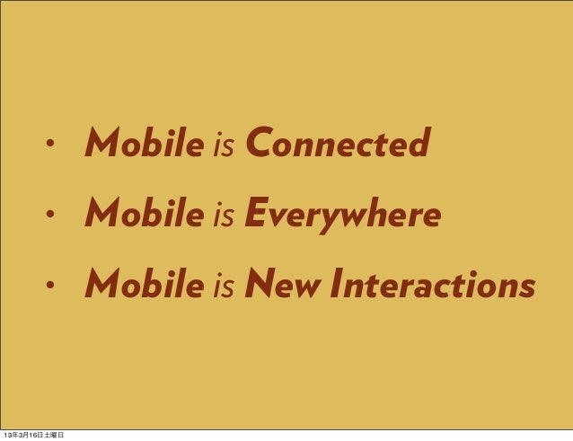 •      Mobile is Connected       •      Mobile is Everywhere       •      Mobile is New Interactions13年3月16日土曜日
